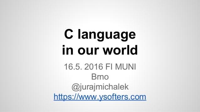 C language in our world 16.5. 2016 FI MUNI Brno @jurajmichalek https://www.ysofters.com