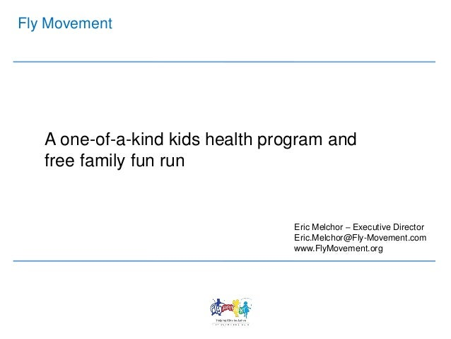 Fly Movement A one-of-a-kind kids health program and free family fun run Eric Melchor – Executive Director Eric.Melchor@Fl...
