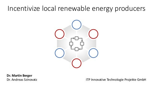 Incentivize local renewable energy producers Dr. Martin Berger Dr. Andreas Szinovatz ITP Innovative Technologie Projekte G...