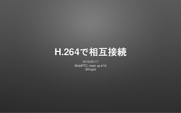 H.264で相互接続 2016/05/17 WebRTC meet up #10 @higed