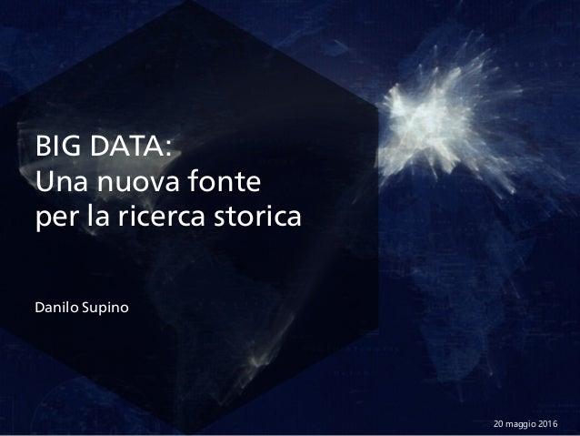 BIG DATA: Una nuova fonte per la ricerca storica 20 maggio 2016 Danilo Supino