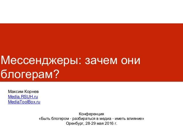 Мессенджеры: зачем они блогерам? Конференция «Быть блогером - разбираться в медиа - иметь влияние» Оренбург, 28-29 мая 201...