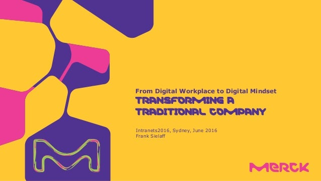 Intranets2016, Sydney, June 2016 Frank Sielaff From Digital Workplace to Digital Mindset TRANSFORMING A TRADITIONAL COMPANY