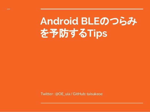 Android BLEのつらみ を予防するTips Twitter : @OE_uia / GitHub: taisukeoe