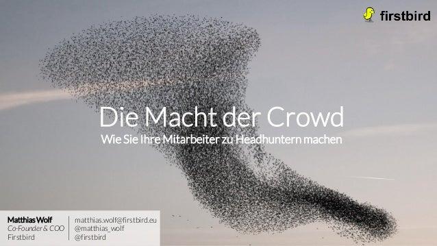Die Macht der Crowd Wie Sie Ihre Mitarbeiter zu Headhuntern machen Matthias Wolf Co-Founder & COO Firstbird matthias.wolf@...
