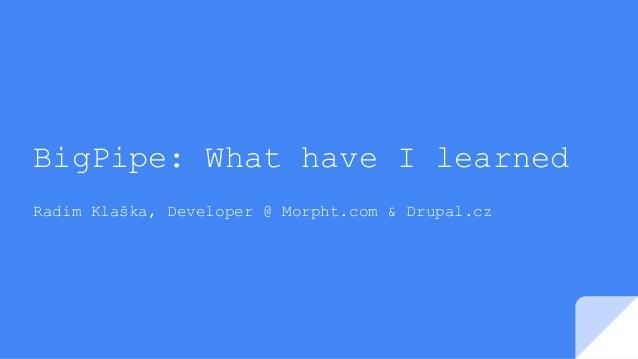 BigPipe: What have I learned Radim Klaška, Developer @ Morpht.com & Drupal.cz