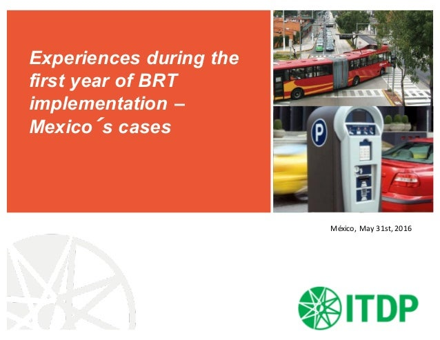 Experiences during the first year of BRT implementation – Mexico´s cases México,May 31st,2016