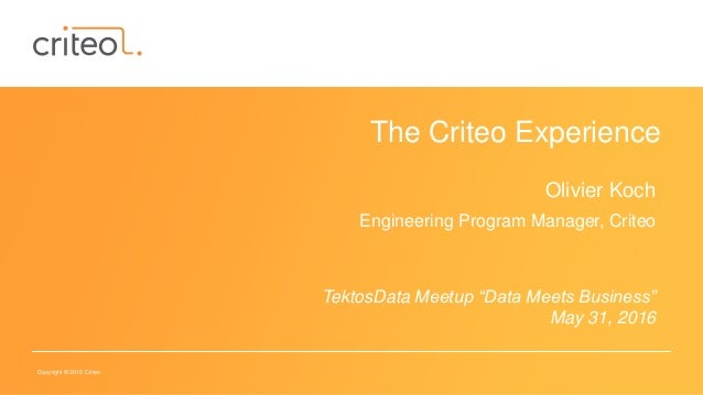 "Copyright © 2015 Criteo The Criteo Experience Olivier Koch Engineering Program Manager, Criteo TektosData Meetup ""Data Mee..."
