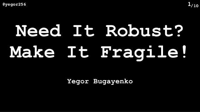 /10@yegor256 1 Need It Robust? Make It Fragile! Yegor Bugayenko