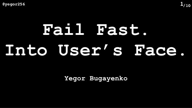 /10@yegor256 1 Fail Fast. Into User's Face. Yegor Bugayenko