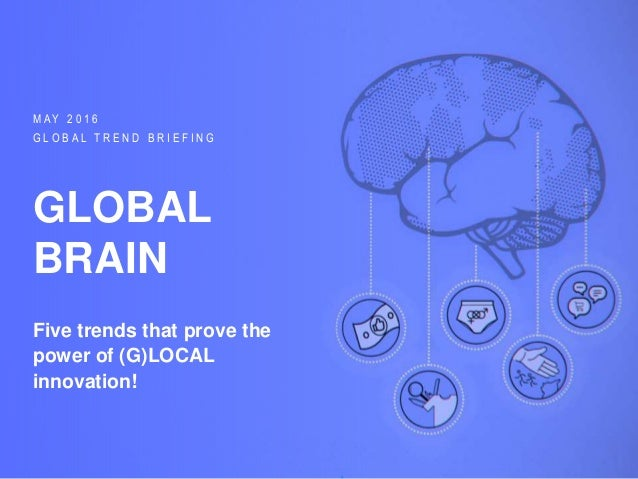 GLOBAL TREND BRIEFING · MAY 2016 | GLOBAL BRAIN: PPT EDITION M A Y 2 0 1 6 G L O B A L T R E N D B R I E F I N G GLOBAL BR...
