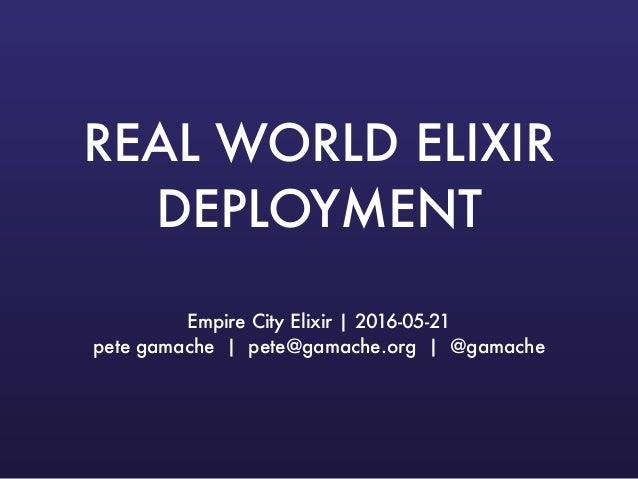 REAL WORLD ELIXIR DEPLOYMENT Empire City Elixir   2016-05-21 pete gamache   pete@gamache.org   @gamache