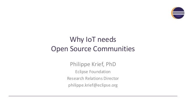 Why IoT needs Open Source Communities Philippe Krief, PhD Eclipse Foundation Research Relations Director philippe.krief@ec...
