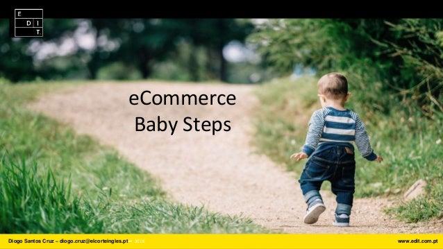 Diogo Santos Cruz – diogo.cruz@elcorteingles.pt ⎯ 2016 www.edit.com.pt eCommerce Baby Steps
