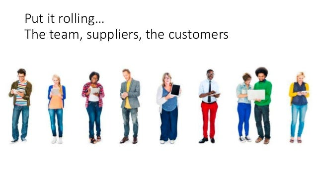 Put it rolling… The team, suppliers, the customers