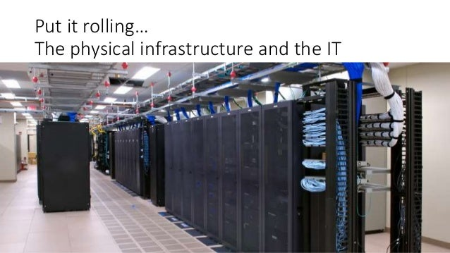 Put it rolling… The physical infrastructure and the IT