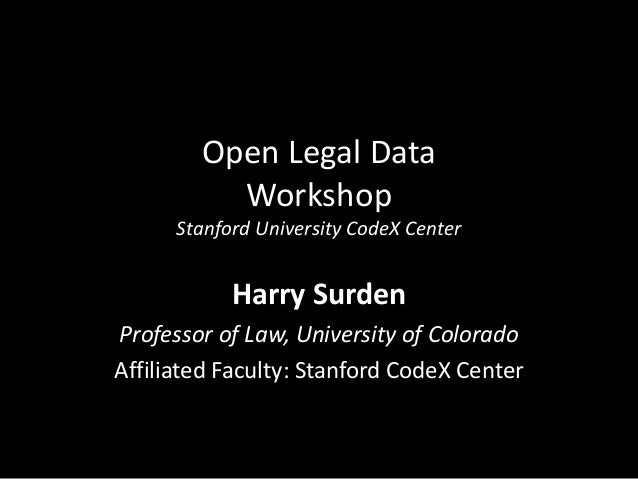 Open Legal Data Workshop Stanford University CodeX Center Harry Surden Professor of Law, University of Colorado Affiliated...