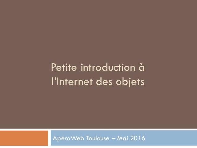 Petite introduction à l'Internet des objets ApéroWeb Toulouse – Mai 2016