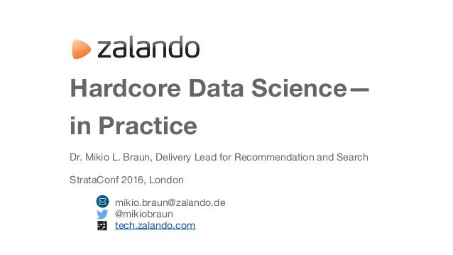 Hardcore Data Science— in Practice Dr. Mikio L. Braun, Delivery Lead for Recommendation and Search  StrataConf 2016, Londo...
