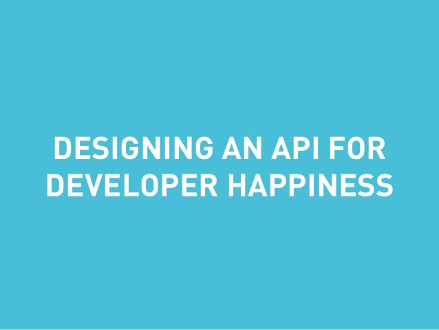 DESIGNING AN API FOR DEVELOPER HAPPINESS