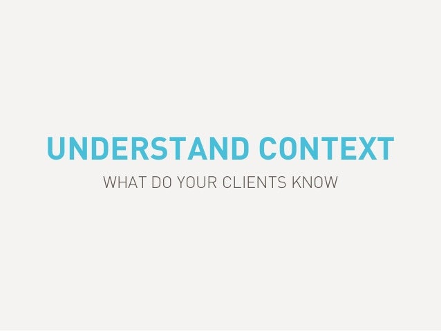 UNDERSTAND CONTEXT WHAT DO YOUR CLIENTS KNOW