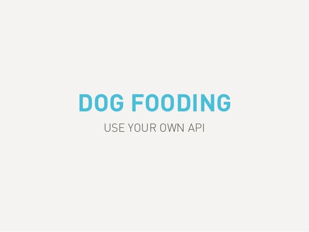 DOG FOODING USE YOUR OWN API