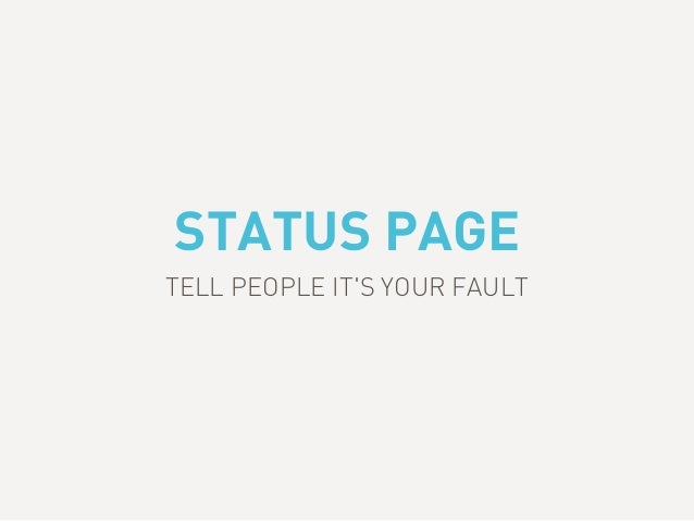 STATUS PAGE TELL PEOPLE IT'S YOUR FAULT
