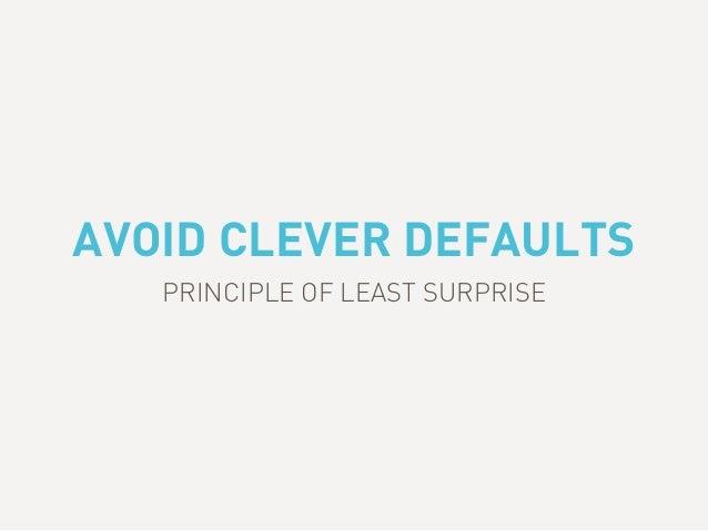 AVOID CLEVER DEFAULTS PRINCIPLE OF LEAST SURPRISE