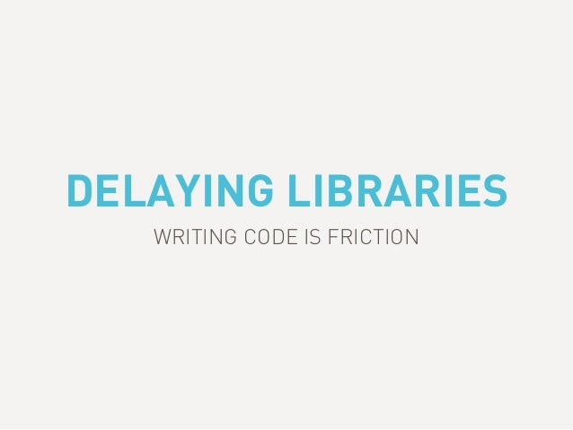 DELAYING LIBRARIES WRITING CODE IS FRICTION