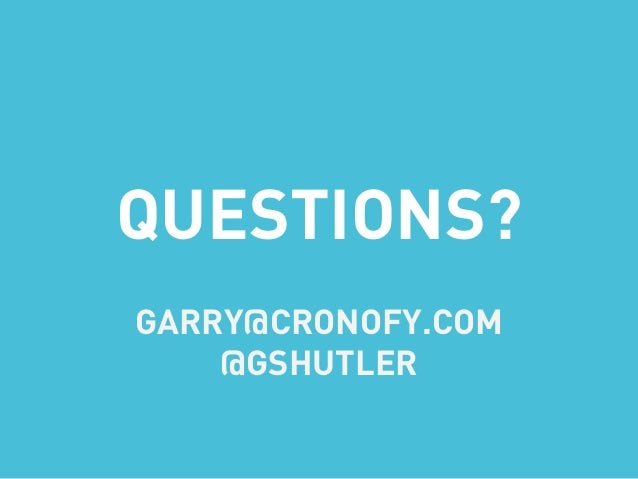 QUESTIONS? GARRY@CRONOFY.COM @GSHUTLER