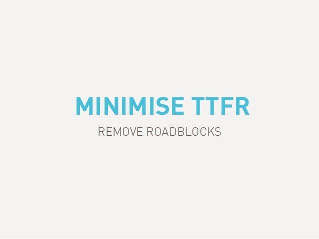 MINIMISE TTFR REMOVE ROADBLOCKS