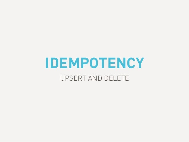 IDEMPOTENCY UPSERT AND DELETE