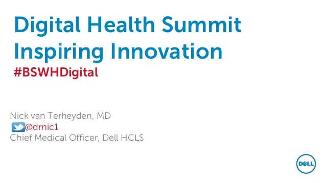 Digital Health Summit Inspiring Innovation #BSWHDigital Nick van Terheyden, MD @drnic1 Chief Medical Officer, Dell HCLS