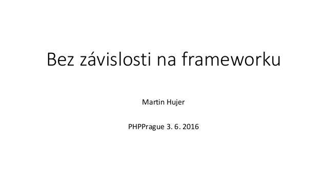 Bez závislosti na frameworku Martin Hujer PHPPrague 3. 6. 2016