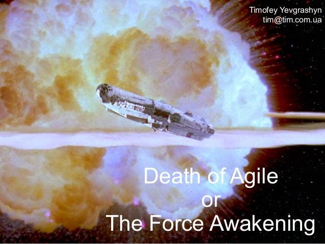 Death of Agile or The Force Awakening Timofey Yevgrashyn tim@tim.com.ua