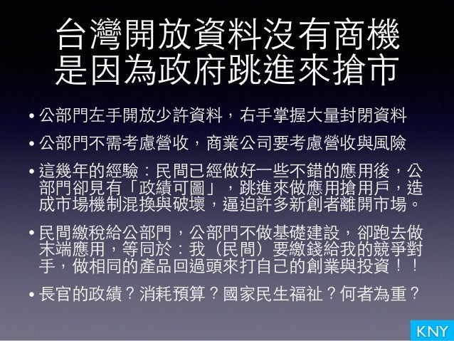 KNY 台灣開放資料沒有商機 是因為政府跳進來搶市 • 公部⾨門左⼿手開放少許資料,右⼿手掌握⼤大量封閉資料 • 公部⾨門不需考慮營收,商業公司要考慮營收與⾵風險 • 這幾年的經驗:⺠民間已經做好⼀一些不錯的應⽤用後,公 部⾨門卻⾒見有「政績可...