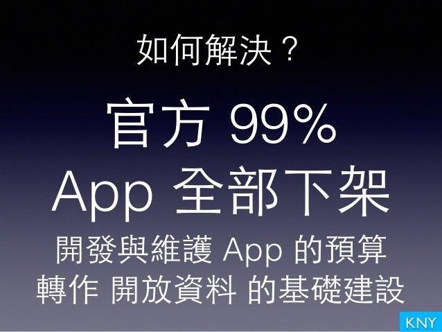 KNY 如何解決? 官⽅方 99% App 全部下架 開發與維護 App 的預算 轉作 開放資料 的基礎建設