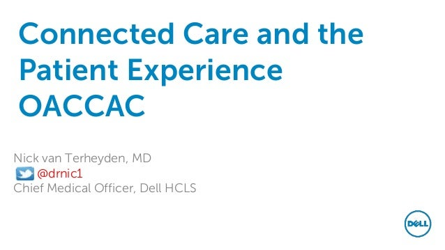 Connected Care and the Patient Experience OACCAC Nick van Terheyden, MD @drnic1 Chief Medical Officer, Dell HCLS