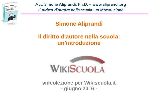 Avv. Simone Aliprandi, Ph.D. – www.aliprandi.org Il diritto d'autore nella scuola: un'introduzione Simone Aliprandi Il dir...