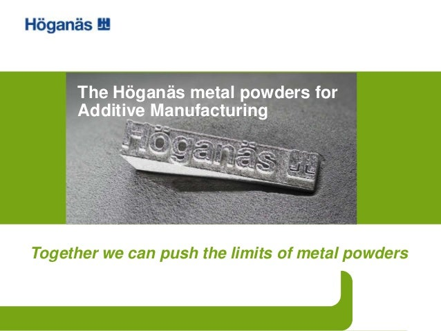 Together we can push the limits of metal powders The Höganäs metal powders for Additive Manufacturing