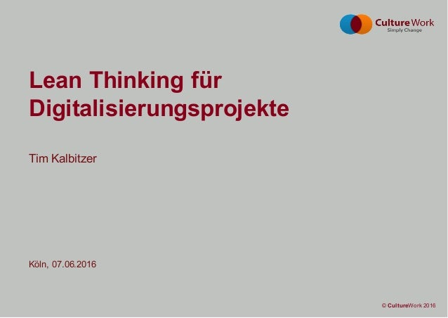 Seite 1 © CultureWork 2016© CultureWork 2016 Tim Kalbitzer Köln, 07.06.2016 Lean Thinking für Digitalisierungsprojekte