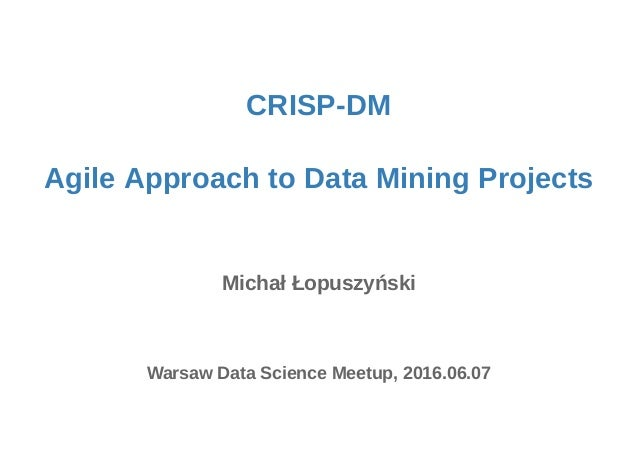 CRISP-DM Agile Approach to Data Mining Projects Michał Łopuszyński Warsaw Data Science Meetup, 2016.06.07