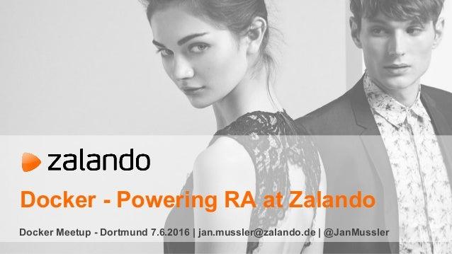 Docker - Powering RA at Zalando Docker Meetup - Dortmund 7.6.2016 | jan.mussler@zalando.de | @JanMussler