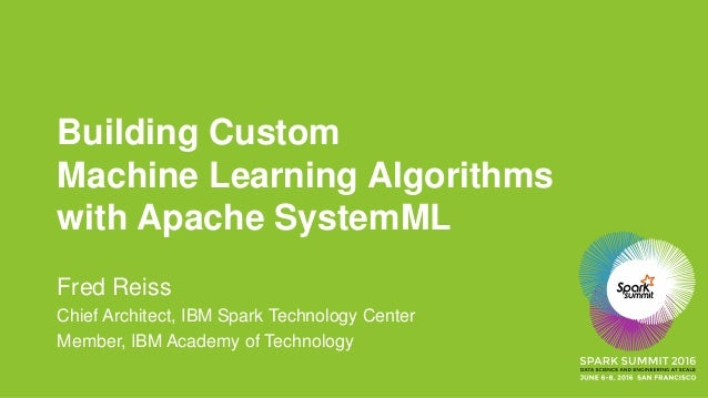 Building Custom Machine Learning Algorithms with Apache SystemML Fred Reiss Chief Architect, IBM Spark Technology Center M...