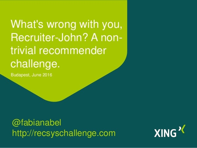 What's wrong with you, Recruiter-John? A non- trivial recommender challenge. Budapest, June 2016 @fabianabel http://recsys...