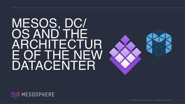 © 2016 Mesosphere, Inc. All Rights Reserved. MESOS, DC/ OS AND THE ARCHITECTUR E OF THE NEW DATACENTER 1