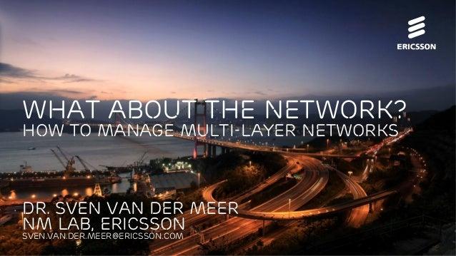 Dr. Sven van der Meer NM Lab, Ericsson Sven.van.der.meer@ericsson.com what about the Network? How to manage multi-layer Ne...