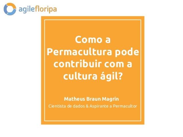 Como a Permacultura pode contribuir com a cultura ágil? Matheus Braun Magrin Cientista de dados & Aspirante a Permacultor