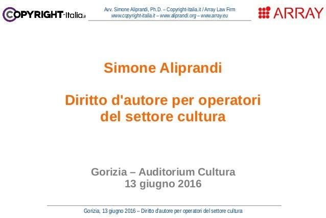 Gorizia, 13 giugno 2016 – Diritto d'autore per operatori del settore cultura Avv. Simone Aliprandi, Ph.D. – Copyright-Ital...