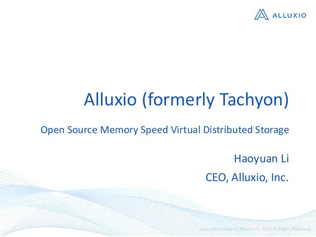 Alluxio  (formerly  Tachyon) Open  Source  Memory  Speed  Virtual  Distributed  Storage Haoyuan  Li CEO,...